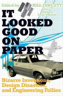 It Looked Good on Paper : Bizarre Inventions, Design Disasters, and Engineering Follies, Paperback / softback Book