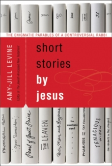 Short Stories by Jesus : The Enigmatic Parables of a Controversial Rabbi, Paperback Book