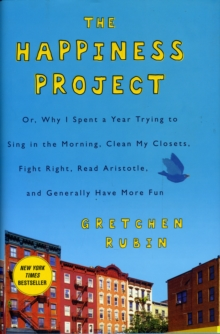 The Happiness Project : Or, Why I Spent a Year Trying to Sing in the Morning, Clean My Closets, Fight Right, Read Aristotle, and Generally Have More Fun, Hardback Book