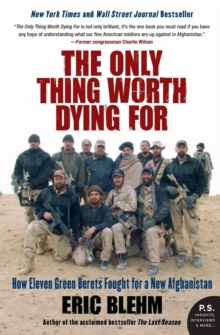The Only Thing Worth Dying For : How Eleven Green Berets Fought for a New Afghanistan, Paperback Book