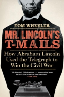 Mr. Lincoln's T-Mails : How Abraham Lincoln Used the Telegraph to Win the Civil War, EPUB eBook
