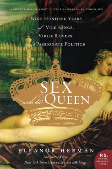 Sex with the Queen : 900 Years of Vile Kings, Virile Lovers, and Passionate Politics, EPUB eBook