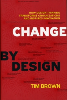 Change by Design : How Design Thinking Transforms Organizations and Inspires Innovation, Hardback Book