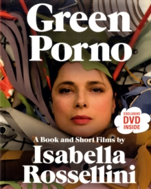 Green Porno : A Book and Short Films by Isabella Rossellini, Paperback Book