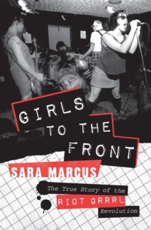 Girls to the Front : The True Story of the Riot Grrrl Revolution, Paperback / softback Book