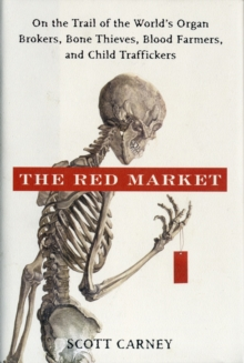 The Red Market : On the Trail of the World's Organ Brokers, Bone Thieves, Blood Farmers, and Child Traffickers, Hardback Book