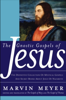 The Gnostic Gospels of Jesus : The Definitive Collection of Mystical Gospels and Secret Books about Jesus of Nazareth, EPUB eBook