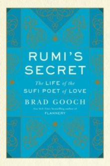 Rumi's Secret : The Life of the Sufi Poet of Love, Hardback Book