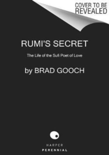 Rumi's Secret : The Life of the Sufi Poet of Love, Paperback / softback Book