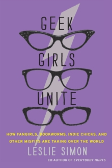 Geek Girls Unite : How Fangirls, Bookworms, Indie Chicks, and Other Misfits Are Taking Over the World, Paperback Book