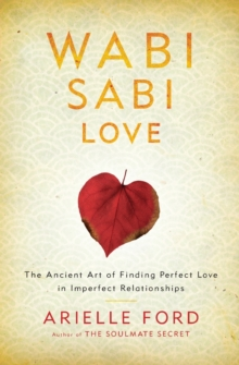 Wabi Sabi Love : The Ancient Art of Finding Perfect Love in Imperfect Relationships, Paperback Book