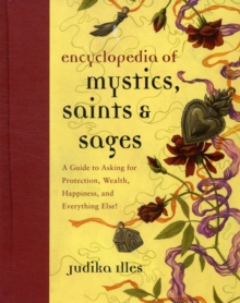 Encyclopedia of Mystics, Saints & Sages : A Guide to Asking for Protection, Wealth, Happiness, and Everything Else!, Hardback Book