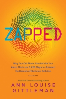 Zapped : Why Your Cell Phone Shouldn't Be Your Alarm Clock and 1,268 Ways to Outsmart the Hazards of Electronic Pollution, EPUB eBook