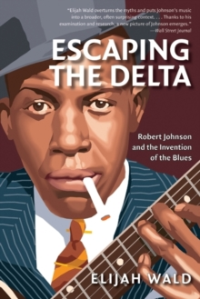 Escaping the Delta : Robert Johnson and the Invention of the Blues, EPUB eBook