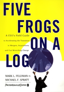 Five Frogs on a Log : A CEO's Field Guide to Accelerating the Transition in Mergers, Acquisitions And Gut Wrenching Change, EPUB eBook