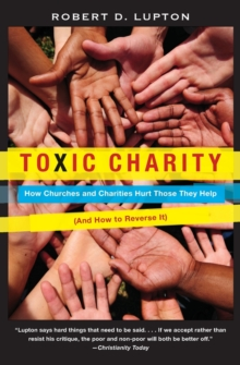 Toxic Charity : How Churches and Charities Hurt Those They Help (And How to Reverse It), Paperback Book