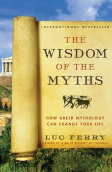 The Wisdom of the Myths : How Greek Mythology Can Change Your Life, Paperback Book