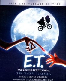 E.T. The Extra-Terrestrial from Concept to Classic : The Illustrated Story of the Film and the Filmmakers, 30th Anniversary Edition, Paperback Book