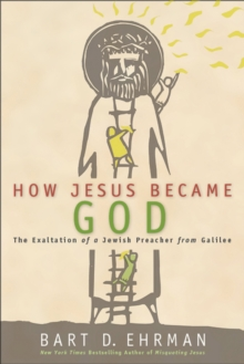 How Jesus Became God : The Exaltation of a Jewish Preacher from Galilee, EPUB eBook