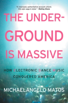The Underground Is Massive : How Electronic Dance Music Conquered America, Paperback / softback Book