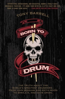Born to Drum : The Truth About the World's Greatest Drummers--from John Bonham and Keith Moon to Sheila E. and Dave Grohl, Paperback / softback Book