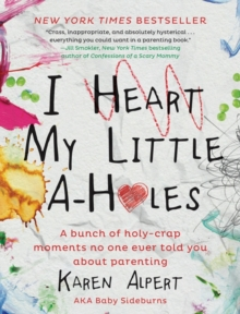 I Heart My Little A-Holes : A bunch of holy-crap moments no one ever told you about parenting, Hardback Book