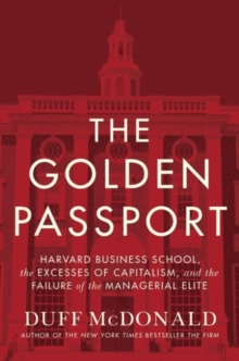 The Golden Passport : Harvard Business School, the Limits of Capitalism, and the Moral Failure of the MBA Elite, Hardback Book