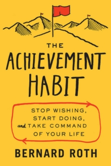 The Achievement Habit : Stop Wishing, Start Doing, and Take Command of Your Life, Hardback Book