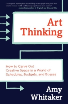 Art Thinking : How to Carve Out Creative Space in a World of Schedules, Budgets, and Bosses, Hardback Book