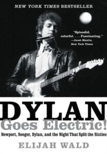 Dylan Goes Electric! : Newport, Seeger, Dylan, and the Night That Split the Sixties, Paperback Book
