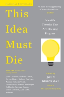 This Idea Must Die : Scientific Theories That Are Blocking Progress, Paperback Book
