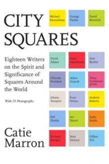 City Squares : Eighteen Writers on the Spirit and Significance of Squares Around the World, Hardback Book