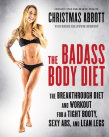 The Badass Body Diet : The Breakthrough Diet and Workout for a Tight Booty, Sexy Abs, and Lean Legs, Hardback Book