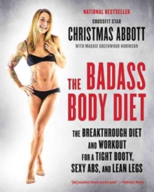 The Badass Body Diet : The Breakthrough Diet and Workout for a Tight Booty, Sexy Abs, and Lean Legs, Paperback / softback Book