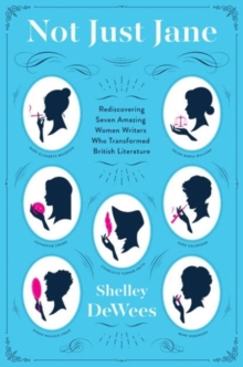 Not Just Jane : Rediscovering Seven Amazing Women Writers Who Transformed British Literature, Paperback / softback Book