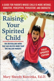 Raising Your Spirited Child : A Guide for Parents Whose Child Is More Intense, Sensitive, Perceptive, Persistent, and Energetic, Paperback Book