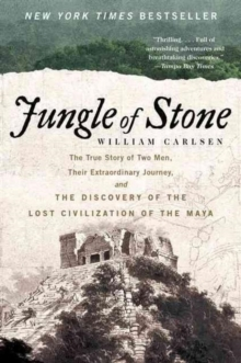 Jungle of Stone : The Extraordinary Journey of John L. Stephens and Frederick Catherwood, and the Discovery of the Lost Civilization of the Maya, Paperback Book