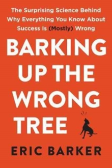 Barking Up the Wrong Tree : The Surprising Science Behind Why Everything You Know About Success Is (Mostly) Wrong, Hardback Book