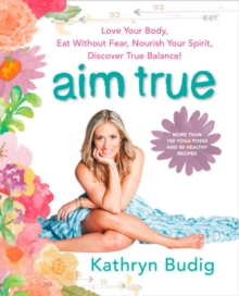 Aim True : Love Your Body, Eat Without Fear, Nourish Your Spirit, Discover True Balance!, Paperback / softback Book