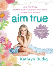 Aim True : Love Your Body, Eat Without Fear, Nourish Your Spirit, Discover True Balance!, EPUB eBook