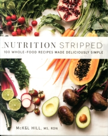 Nutrition Stripped : 100 Whole-Food Recipes Made Deliciously Simple, Paperback Book