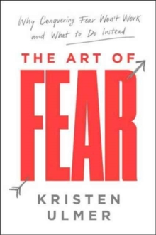 The Art of Fear : Why Conquering Fear Won't Work and What to Do Instead, Hardback Book