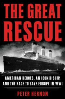 The Great Rescue : American Heroes, an Iconic Ship, and the Race to Save Europe in WWI, Paperback / softback Book