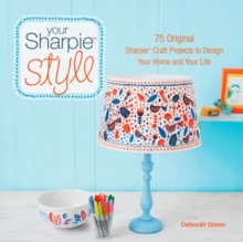 Your Sharpie Style : 75 Original Sharpie Craft Projects to Design Your Home and Your Life, Paperback Book
