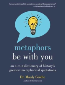 Metaphors Be with You : An A to Z Dictionary of History's Greatest Metaphorical Quotations, Paperback Book