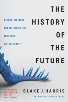 The History of the Future : Oculus, Facebook, and the Revolution That Swept Virtual Reality, EPUB eBook