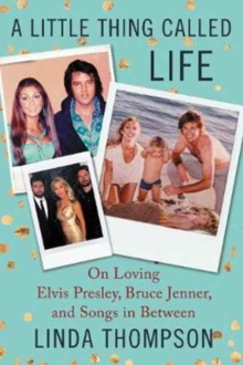A Little Thing Called Life : On Loving Elvis Presley, Bruce Jenner, and Songs in Between, Paperback / softback Book