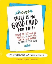 There Is No Good Card for This : What To Say and Do When Life Is Scary, Awful, and Unfair to People You Love, Hardback Book