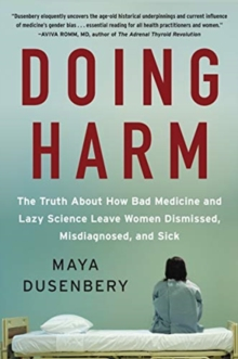 Doing Harm : The Truth About How Bad Medicine and Lazy Science Leave Women Dismissed, Misdiagnosed, and Sick, Paperback / softback Book