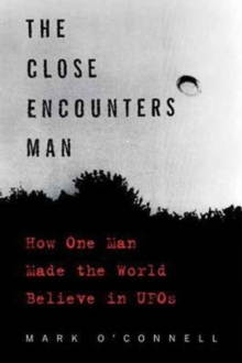 The Close Encounters Man : How One Man Made the World Believe in UFOs, Paperback Book
